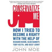 Conservatize Me: How I Tried to Become a Righty with the Help of Richard Nixon, Sean Hannity, Toby Keith, and Beef Jerky, by John Moe