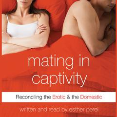 Mating in Captivity: Reconciling the Erotic and the Domestic Audiobook, by Esther Perel