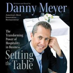 Setting the Table: The Transforming Power of Hospitality in Business Audiobook, by Danny Meyer
