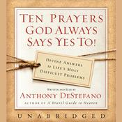 Ten Prayers God Always Says Yes To: Divine Answers to Life's Most Difficult Problems, by Anthony DeStefano