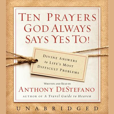 Ten Prayers God Always Says Yes To UNA: Divine Answers to Life's Most Difficult Problems Audiobook, by Anthony DeStefano