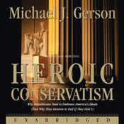 Heroic Conservatism: Why Republicans Need to Embrace America's Ideals (And Why They Deserve to Fail If They Don't), by Michael J. Gerson