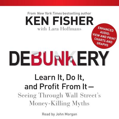 Debunkery: Learn It, Do It, and Profit from It—Seeing through Wall Street's Money-Killing Myths Audiobook, by Ken Fisher