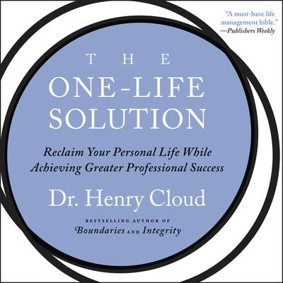 The One-Life Solution: Reclaim Your Personal Life While Achieving Greater Professional Success Audiobook, by Henry Cloud