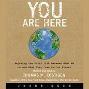 You Are Here: Exposing the Vital Link Between What We Do and What That Does to Our Planet Audiobook, by Thomas M. Kostigen