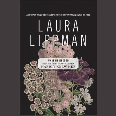 What He Needed: From the Short Story Collection Hardly Knew Her Audiobook, by Laura Lippman