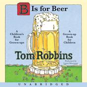 B is for Beer: A Children's Book for Grown-Ups, a Grown-Up Book for Children Audiobook, by Tom Robbins