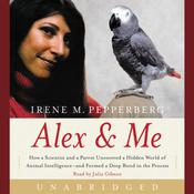 Alex & Me: How a Scientist and a Parrot Discovered a Hidden World of Animal Intelligence--and Formed a Deep Bond in the Process, by Irene Pepperberg