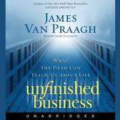 Unfinished Business: What the Dead Can Teach Us about Life, by James Van Praagh