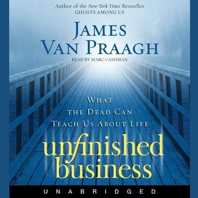 Unfinished Business: What the Dead Can Teach Us about Life Audiobook, by James Van Praagh