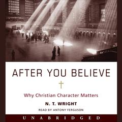 After You Believe: Why Christian Character Matters Audiobook, by N. T. Wright