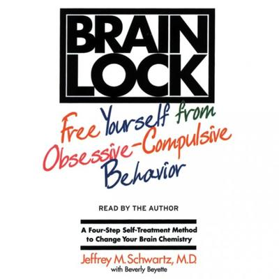 Brain Lock: Free Yourself from Obsessive-Compulsive Behavior Audiobook, by Jeffrey M. Schwartz