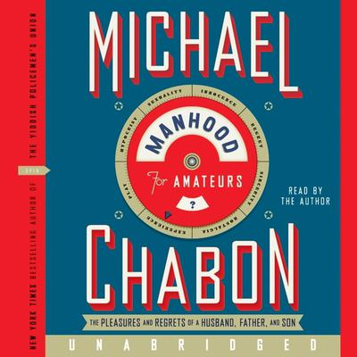 Manhood for Amateurs: The Pleasures and Regrets of a Husband, Father, and Son Audiobook, by Michael Chabon