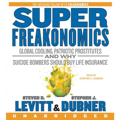 SuperFreakonomics: Global Cooling, Patriotic Prostitutes, and Why Suicide Bombers Should Buy Life Insurance Audiobook, by