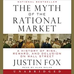 The Myth of the Rational Market: A History of Risk, Reward, and Delusion on Wall Street Audiobook, by Justin Fox