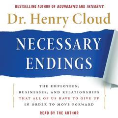 Necessary Endings: The Employees, Businesses, and Relationships That All of Us Have to Give Up in Order to Move Forward Audiobook, by Henry Cloud