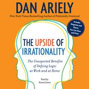 The Upside of Irrationality: The Unexpected Benefits of Defying Logic at Work and at Home, by Dan Ariely