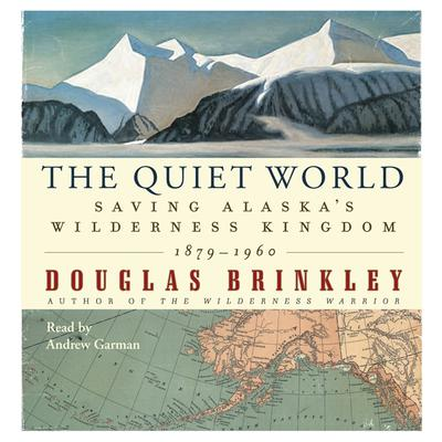 The Quiet World: Saving Alaskas Wilderness Kingdom, 1910-1960 Audiobook, by Douglas Brinkley