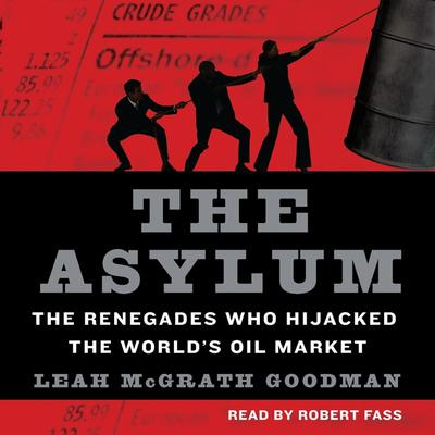 The Asylum: The Renegades Who Hijacked the Worlds Oil Market Audiobook, by Leah McGrath Goodman