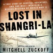 Lost in Shangri-La: A True Story of Survival, Adventure, and the Most Incredible Rescue Mission of World War II, by Mitchell Zuckoff