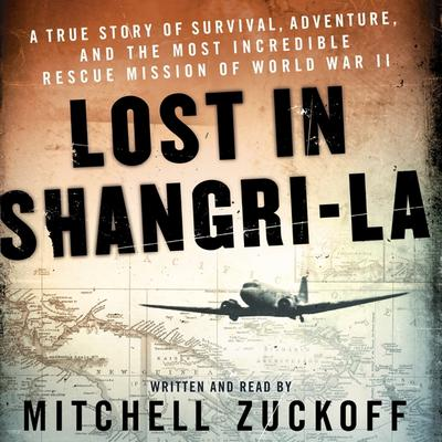 Lost in Shangri-La: A True Story of Survival, Adventure, and the Most Incredible Rescue Mission of World War II Audiobook, by Mitchell Zuckoff