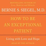 How to Be An Exceptional Patient: Living with Love and Hope Audiobook, by Bernie Siegel