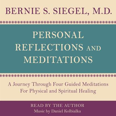 Personal Reflections & Meditations: A Journey through Four Guided Meditations for Physical and Spiritual Healing Audiobook, by Bernie S. Siegel