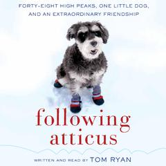 Following Atticus: Forty-Eight High Peaks, One Little Dog, and an Extraordinary Friendship Audiobook, by Tom Ryan