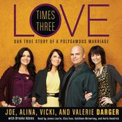 Love Times Three: The True Story of a Polygamous Marriage Audiobook, by Joe Darger, Mr. Joe Darger, Alina Darger, Vicki Darger, Valerie Darger