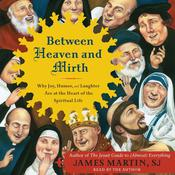 Between Heaven and Mirth: Why Joy, Humor, and Laughter Are at the Heart of the Spiritual Life Audiobook, by James Martin