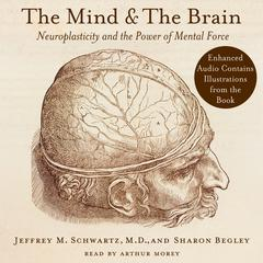 The Mind and the Brain: Neuroplasticity and the Power of Mental Force Audiobook, by Jeffrey M. Schwartz, Sharon Begley