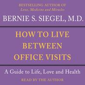 How to Live Between Office Visits: A Guide to Life, Love and Health Audiobook, by Bernie S. Siegel, Bernie Siegel