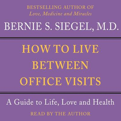 How to Live Between Office Visits: A Guide to Life, Love and Health Audiobook, by Bernie S. Siegel