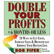 Double Your Profits—In Six Months or Less: 78 Ways to Cut Costs, Increase Sales & Dramatically Improve Your Bottom Line, by Bob Fifer