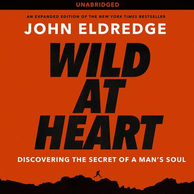 Wild at Heart: Discovering the Secret of a Man's Soul Audiobook, by John Eldredge