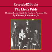 The Lion's Pride: Theodore Roosevelt and His Family in Peace and War, by Edward Renehan