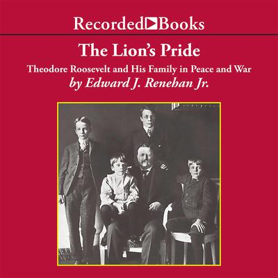 The Lion's Pride: Theodore Roosevelt and His Family in Peace and War Audiobook, by Edward Renehan