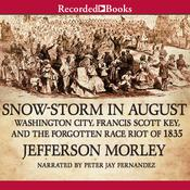 Snow-Storm in August: Washington City, Francis Scott Key, and the Forgotten Race Riot of 1835, by Jefferson Morley