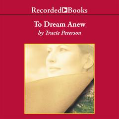 To Dream Anew Audiobook, by Tracie Peterson