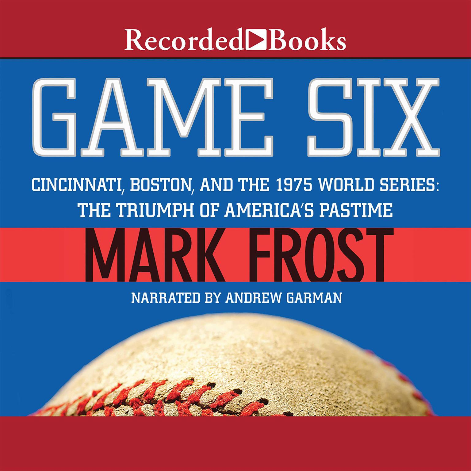Printable Game Six: Cincinnati, Boston, and the 1975 World Series: The Triumph of America's Pastime Audiobook Cover Art