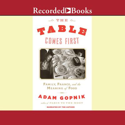 The Table Comes First: Family, France, and the Meaning of Food Audiobook, by Adam Gopnik