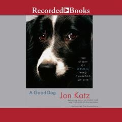 A Good Dog: The Story of Orson, Who Changed My Life Audiobook, by Jon Katz