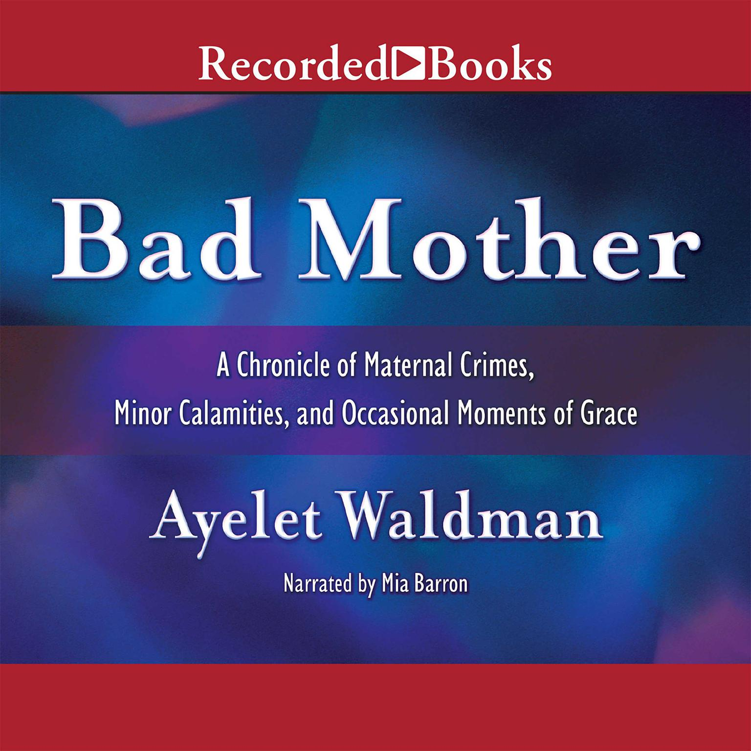 Printable Bad Mother: A Chronicle of Maternal Crimes, Minor Calamities, and Occasional Moments of Grace Audiobook Cover Art