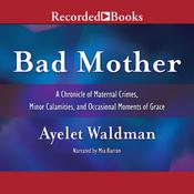 Bad Mother: A Chronicle of Maternal Crimes, Minor Calamities, and Occasional Moments of Grace Audiobook, by Ayelet Waldman