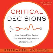 Critical Decisions: How You and Your Doctor Can Make the Right Medical Choices Together, by Peter A. Ubel