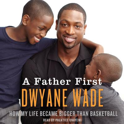 A Father First: How My Life Became Bigger Than Basketball Audiobook, by Dwyane Wade