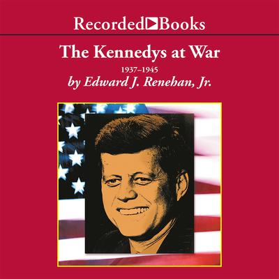The Kennedys at War Audiobook, by Edward Renehan