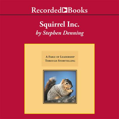 Squirrel, Inc.: A Fable of Leadership through Storytelling Audiobook, by