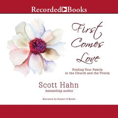 First Comes Love: Finding Your Family in the Church and the Trinity Audiobook, by Scott Hahn