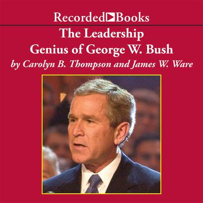 The Leadership Genius of George W. Bush: 10 Commonsense Lessons from the Commander in Chief Audiobook, by Carolyn B. Thompson